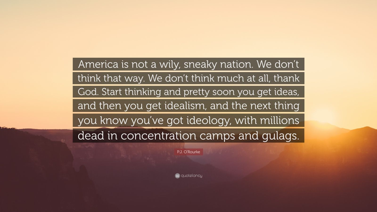 """P.J. O'Rourke Quote: """"America is not a wily, sneaky nation. We don't think that way. We don't think much at all, thank God. Start thinking and pretty soon you get ideas, and then you get idealism, and the next thing you know you've got ideology, with millions dead in concentration camps and gulags."""""""