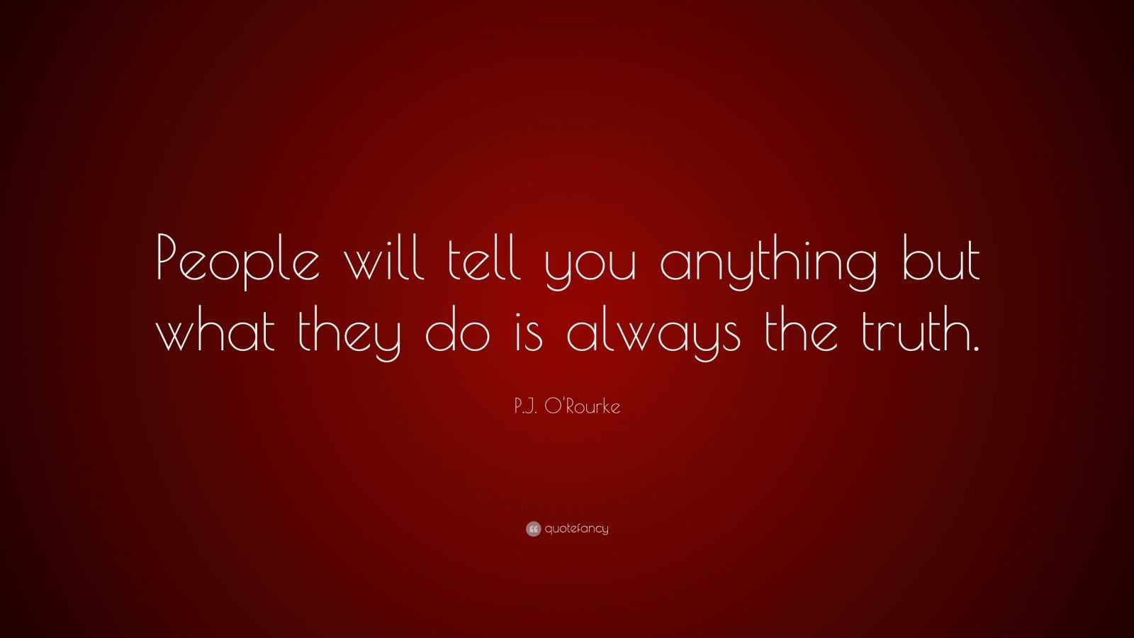"P.J. O'Rourke Quote: ""People will tell you anything but what they do is always the truth."""