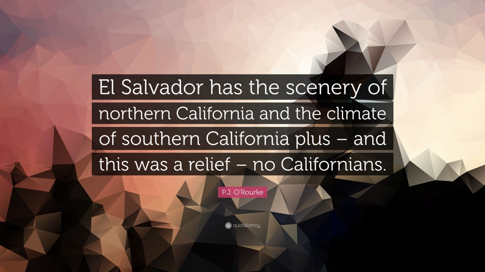 "P.J. O'Rourke Quote: ""El Salvador has the scenery of northern California and the climate of southern California plus – and this was a relief – no Californians."""