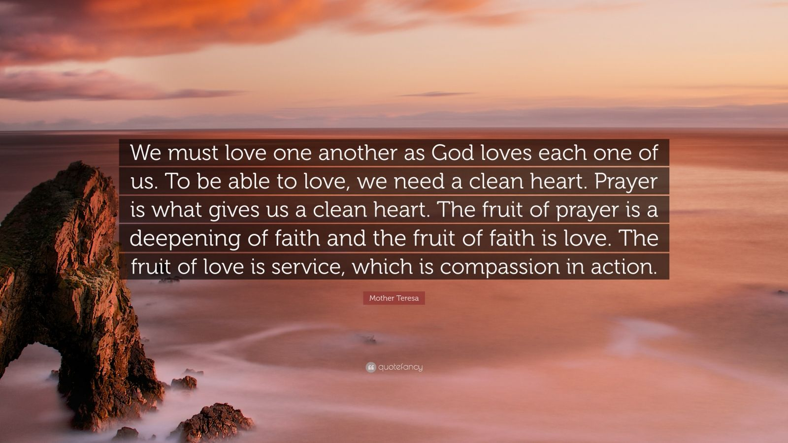 "Mother Teresa Quote: ""We must love one another as God loves each one of us. To be able to love, we need a clean heart. Prayer is what gives us a clean heart. The fruit of prayer is a deepening of faith and the fruit of faith is love. The fruit of love is service, which is compassion in action."""