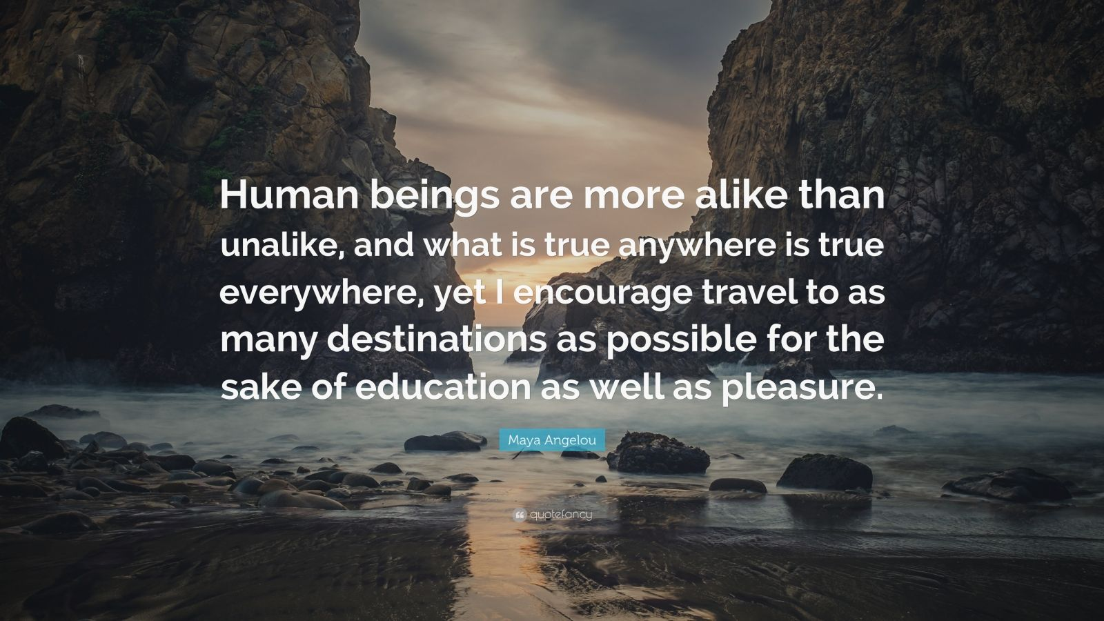 """Maya Angelou Quote: """"Human beings are more alike than unalike, and what is true anywhere is true everywhere, yet I encourage travel to as many destinations as possible for the sake of education as well as pleasure."""""""