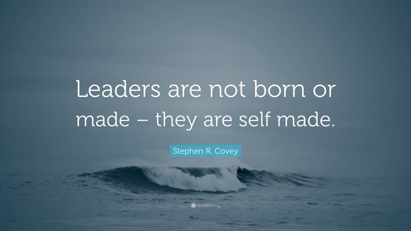 "Stephen R. Covey Quote: ""Leaders are not born or made – they are self made."""