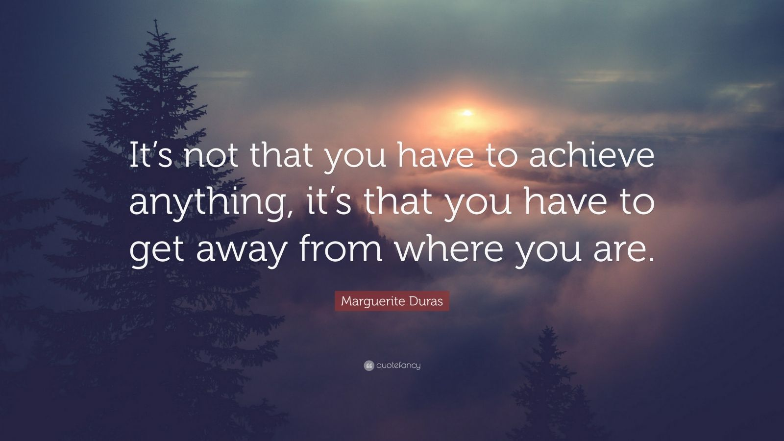 "Marguerite Duras Quote: ""It's not that you have to achieve anything, it's that you have to get away from where you are."""