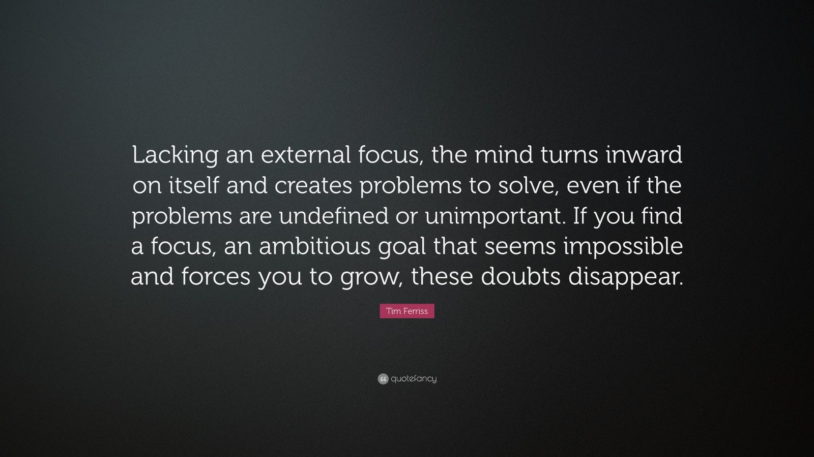 "Tim Ferriss Quote: ""Lacking an external focus, the mind ..."