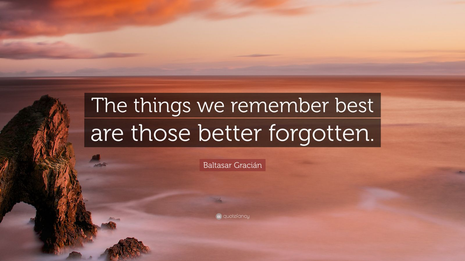 """Baltasar Gracián Quote: """"The things we remember best are those better forgotten."""""""