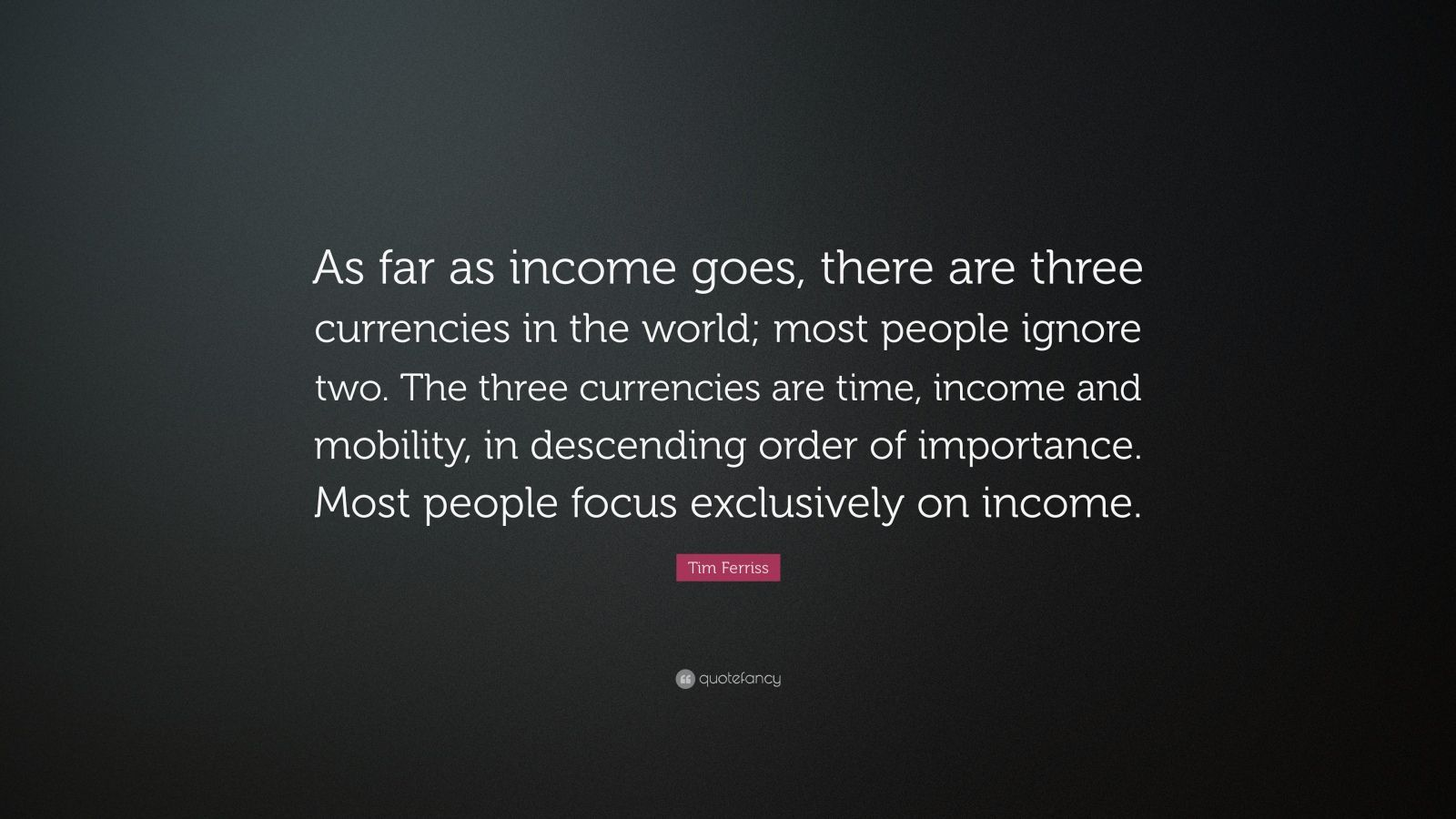 "Tim Ferriss Quote: ""As far as income goes, there are three currencies in the world; most people ignore two. The three currencies are time, income and mobility, in descending order of importance. Most people focus exclusively on income."""
