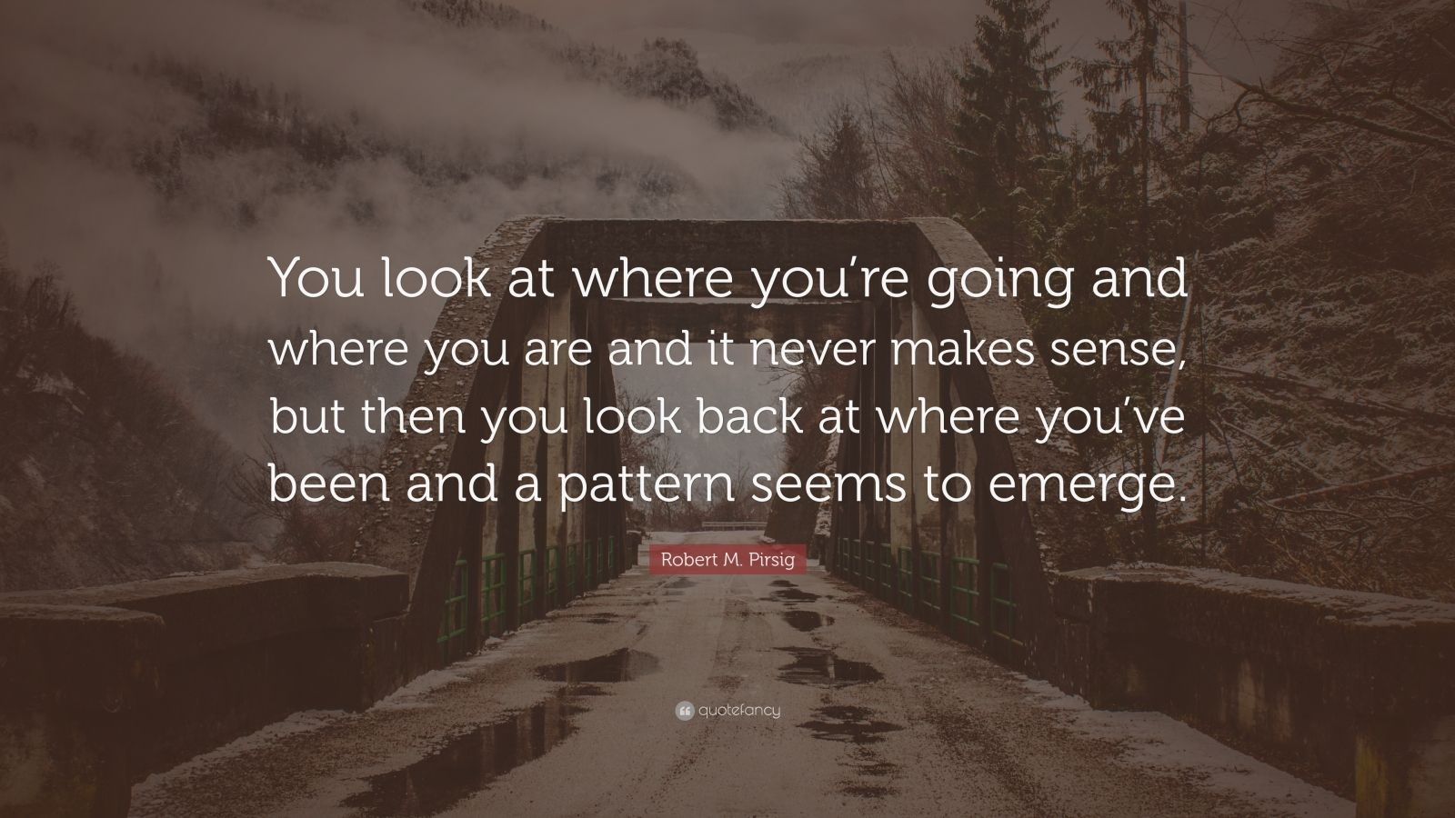 "Robert M. Pirsig Quote: ""You look at where you're going and where you are and it never makes sense, but then you look back at where you've been and a pattern seems to emerge."""