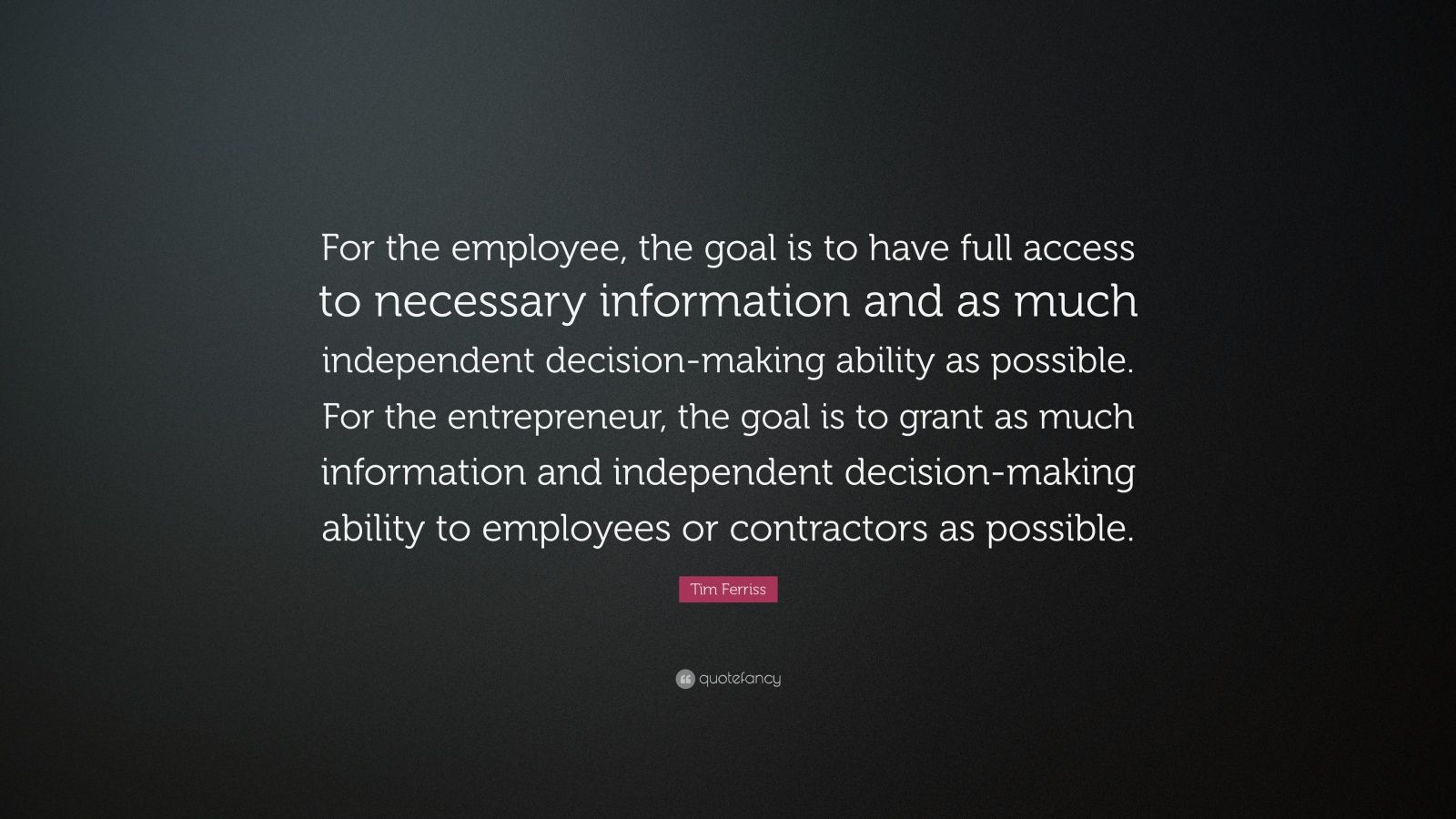 "Tim Ferriss Quote: ""For the employee, the goal is to have full access to necessary information and as much independent decision-making ability as possible. For the entrepreneur, the goal is to grant as much information and independent decision-making ability to employees or contractors as possible."""