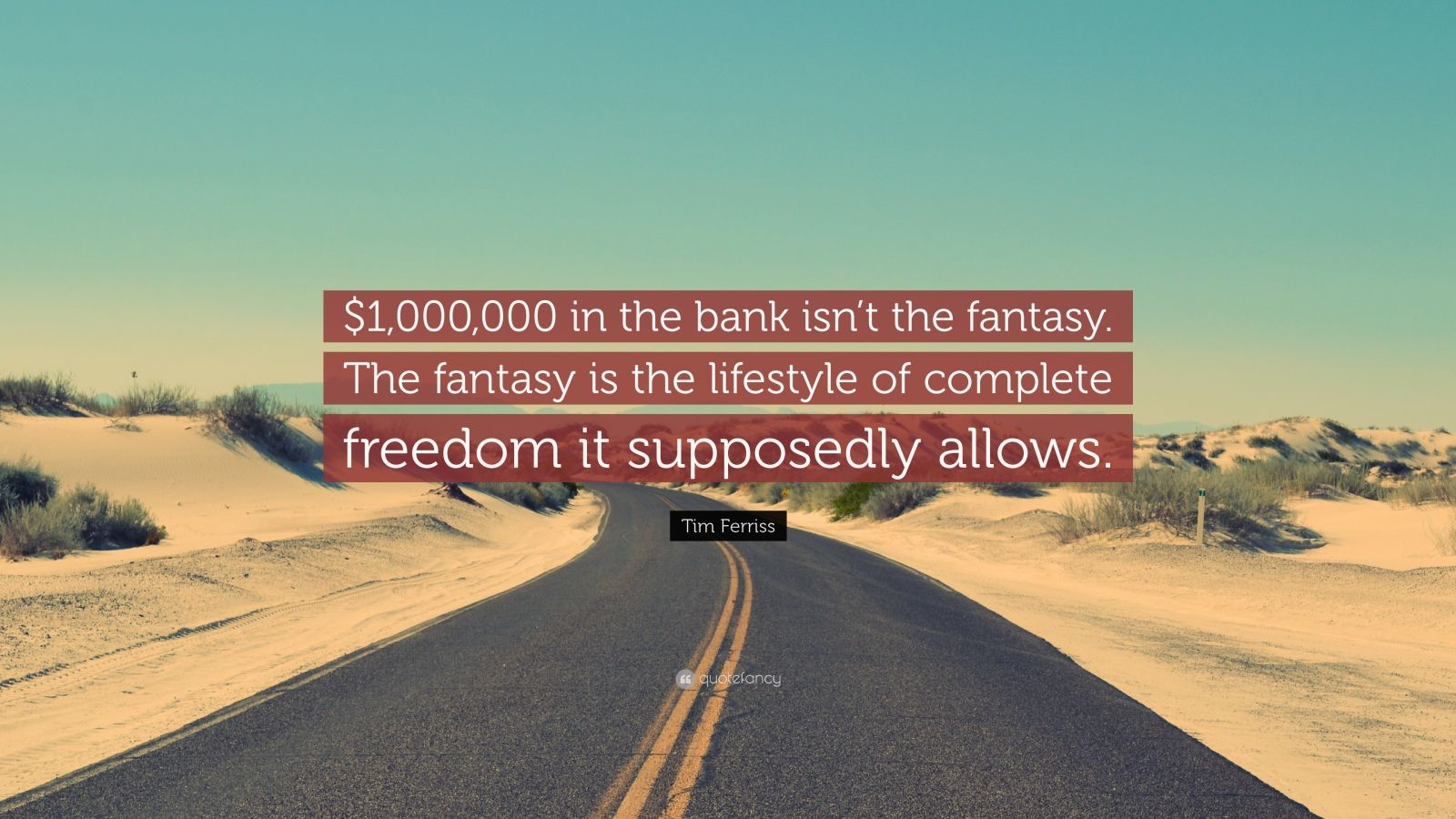"Tim Ferriss Quote: ""$1,000,000 in the bank isn't the fantasy. The fantasy is the lifestyle of complete freedom it supposedly allows."""
