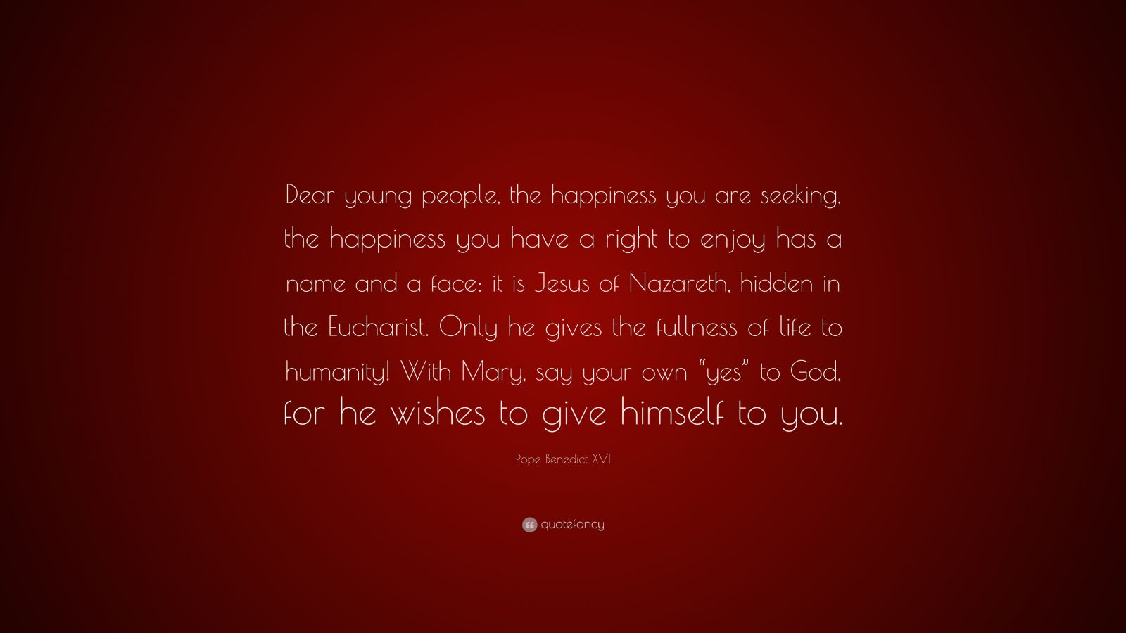 """Pope Benedict XVI Quote: """"Dear young people, the happiness you are seeking, the happiness you have a right to enjoy has a name and a face: it is Jesus of Nazareth, hidden in the Eucharist. Only he gives the fullness of life to humanity! With Mary, say your own """"yes"""" to God, for he wishes to give himself to you."""""""