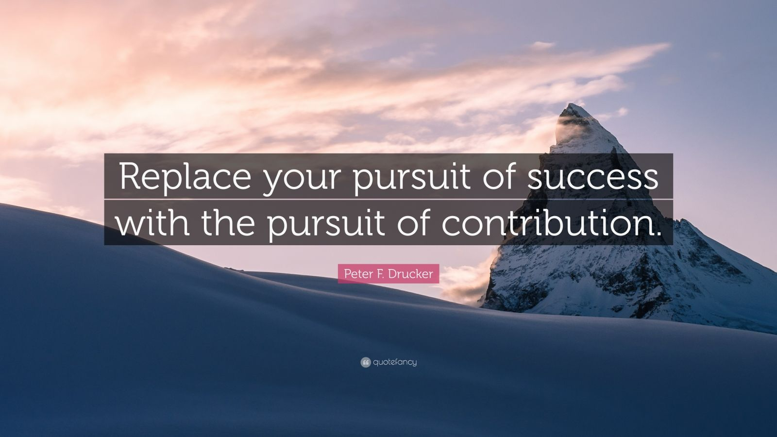 "Peter F. Drucker Quote: ""Replace your pursuit of success with the pursuit of contribution."""