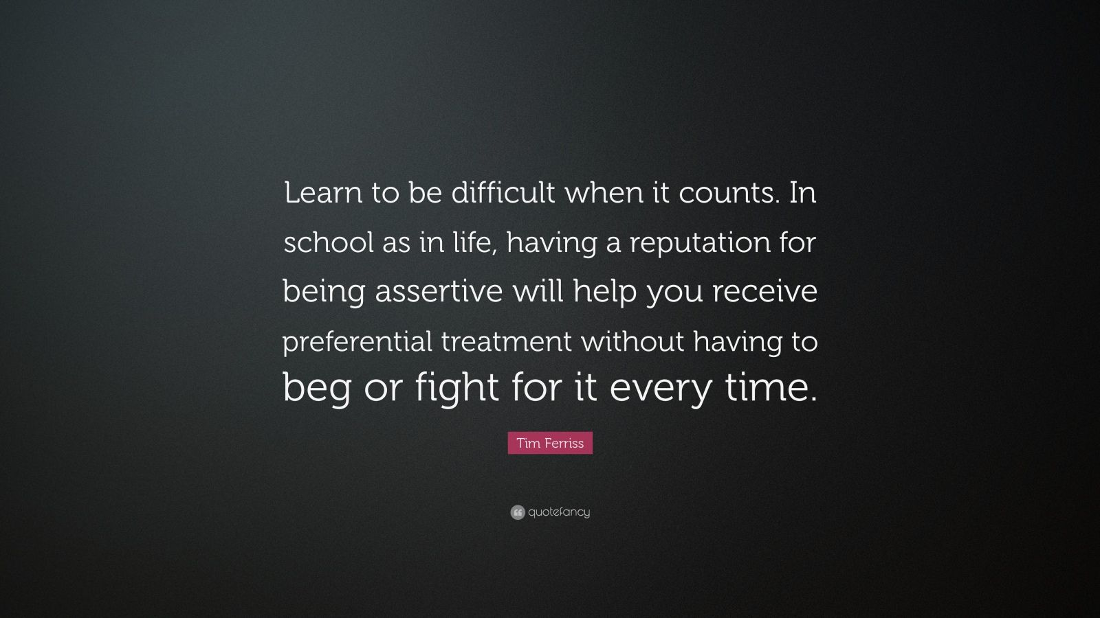 "Tim Ferriss Quote: ""Learn to be difficult when it counts. In school as in life, having a reputation for being assertive will help you receive preferential treatment without having to beg or fight for it every time."""