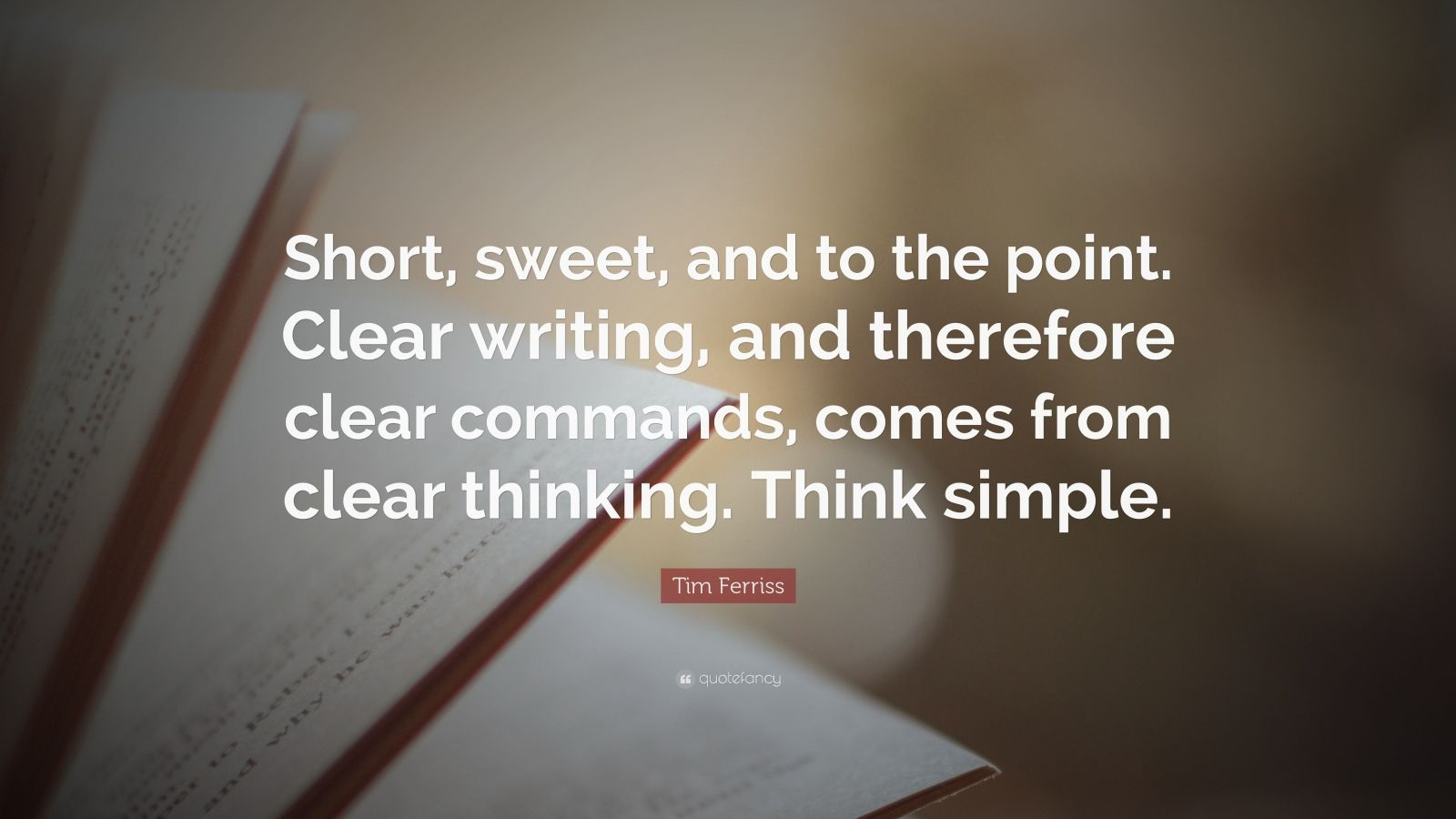 "Tim Ferriss Quote: ""Short, sweet, and to the point. Clear writing, and therefore clear commands, comes from clear thinking. Think simple."""