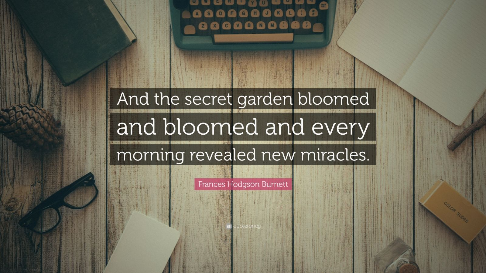 "Frances Hodgson Burnett Quote: ""And the secret garden bloomed and bloomed and every morning revealed new miracles."""