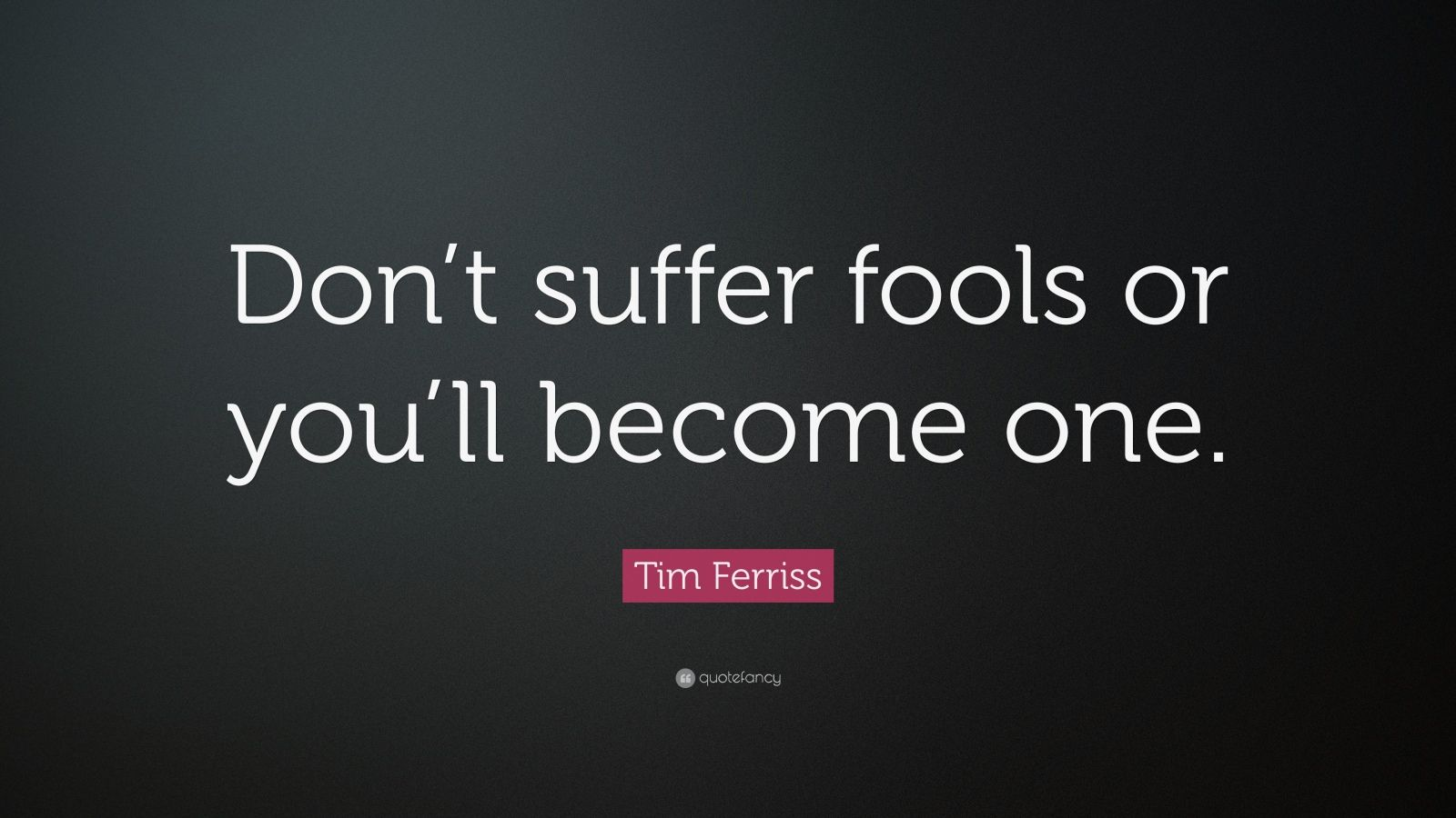"Tim Ferriss Quote: ""Don't suffer fools or you'll become one."""