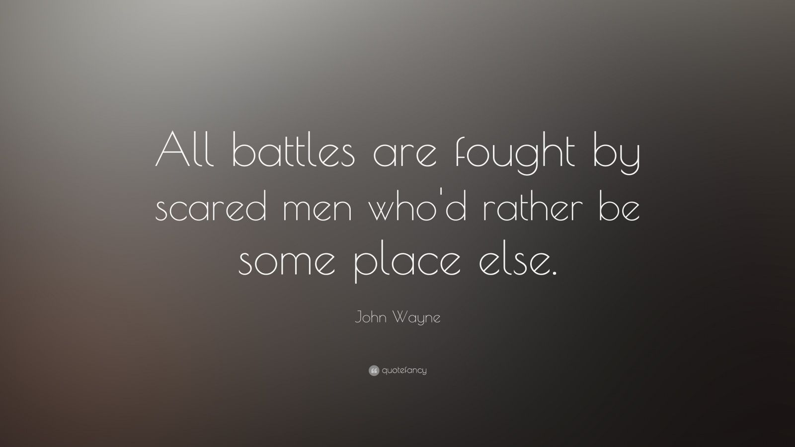 "John Wayne Quote: ""All battles are fought by scared men who'd rather be some place else."""