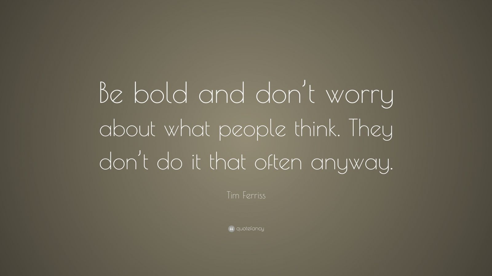 "Tim Ferriss Quote: ""Be bold and don't worry about what people think. They don't do it that often anyway."""