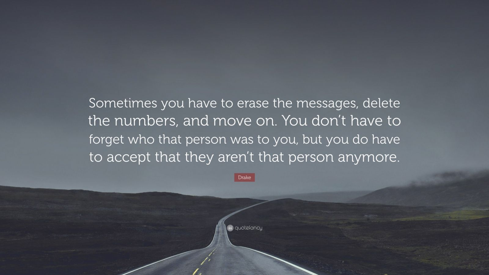 """Breakup Quotes: """"Sometimes you have to erase the messages, delete the numbers, and move on. You don't have to forget who that person was to you, but you do have to accept that they aren't that person anymore."""" — Drake"""