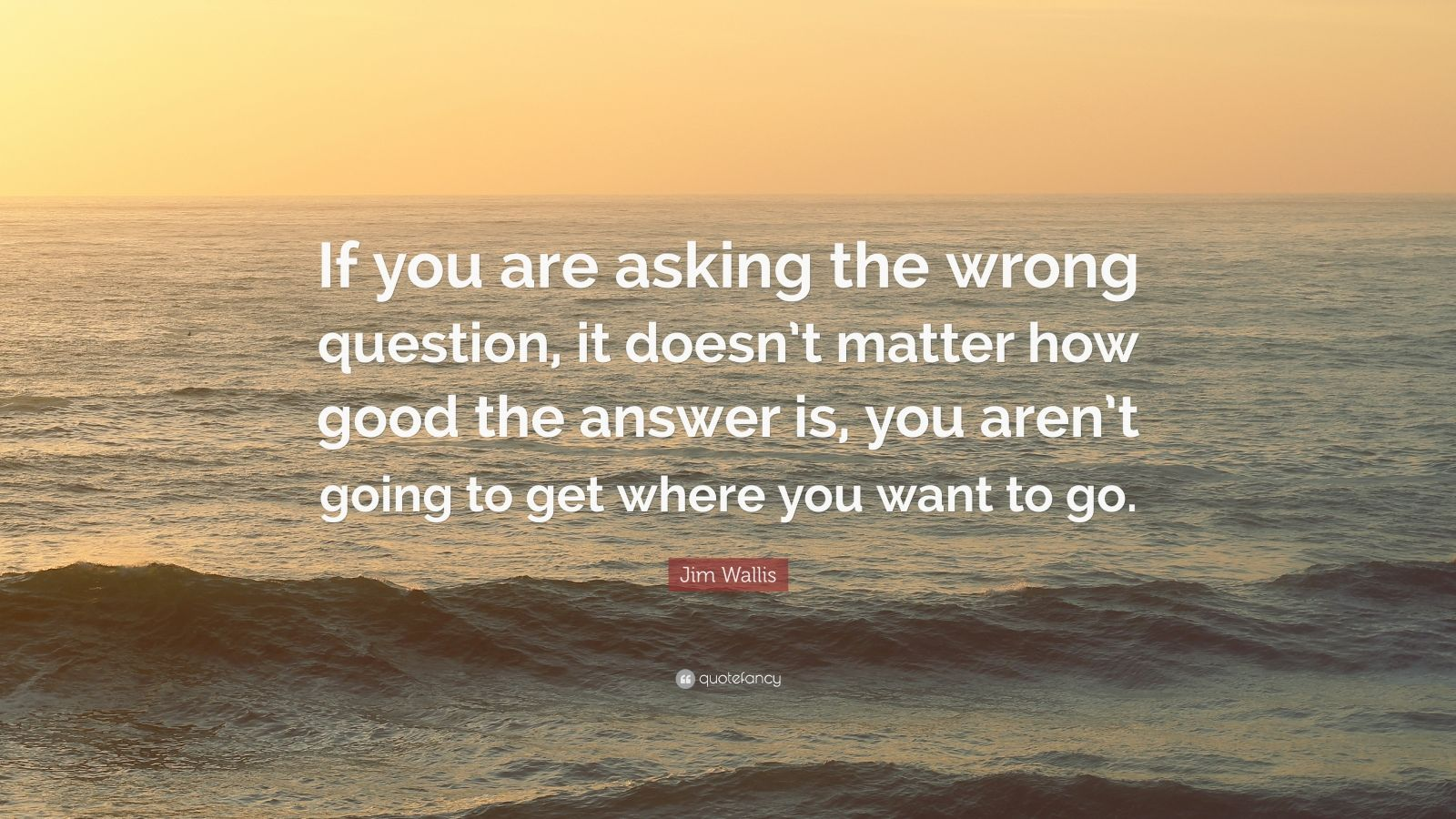 """Jim Wallis Quote: """"If you are asking the wrong question, it doesn't matter how good the answer is, you aren't going to get where you want to go."""""""