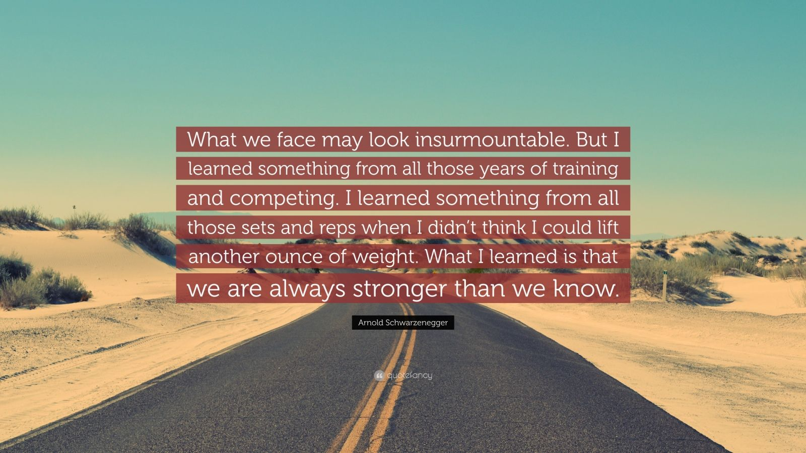 """Arnold Schwarzenegger Quote: """"What we face may look insurmountable. But I learned something from all those years of training and competing. I learned something from all those sets and reps when I didn't think I could lift another ounce of weight. What I learned is that we are always stronger than we know."""""""