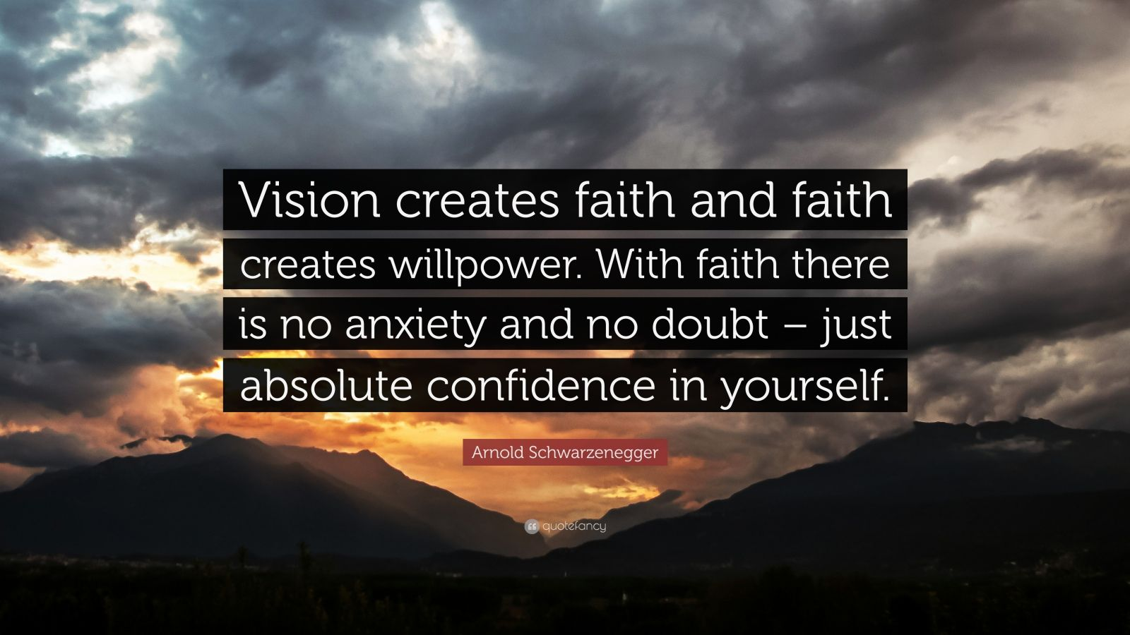 "Arnold Schwarzenegger Quote: ""Vision creates faith and faith creates willpower. With faith there is no anxiety and no doubt – just absolute confidence in yourself."""