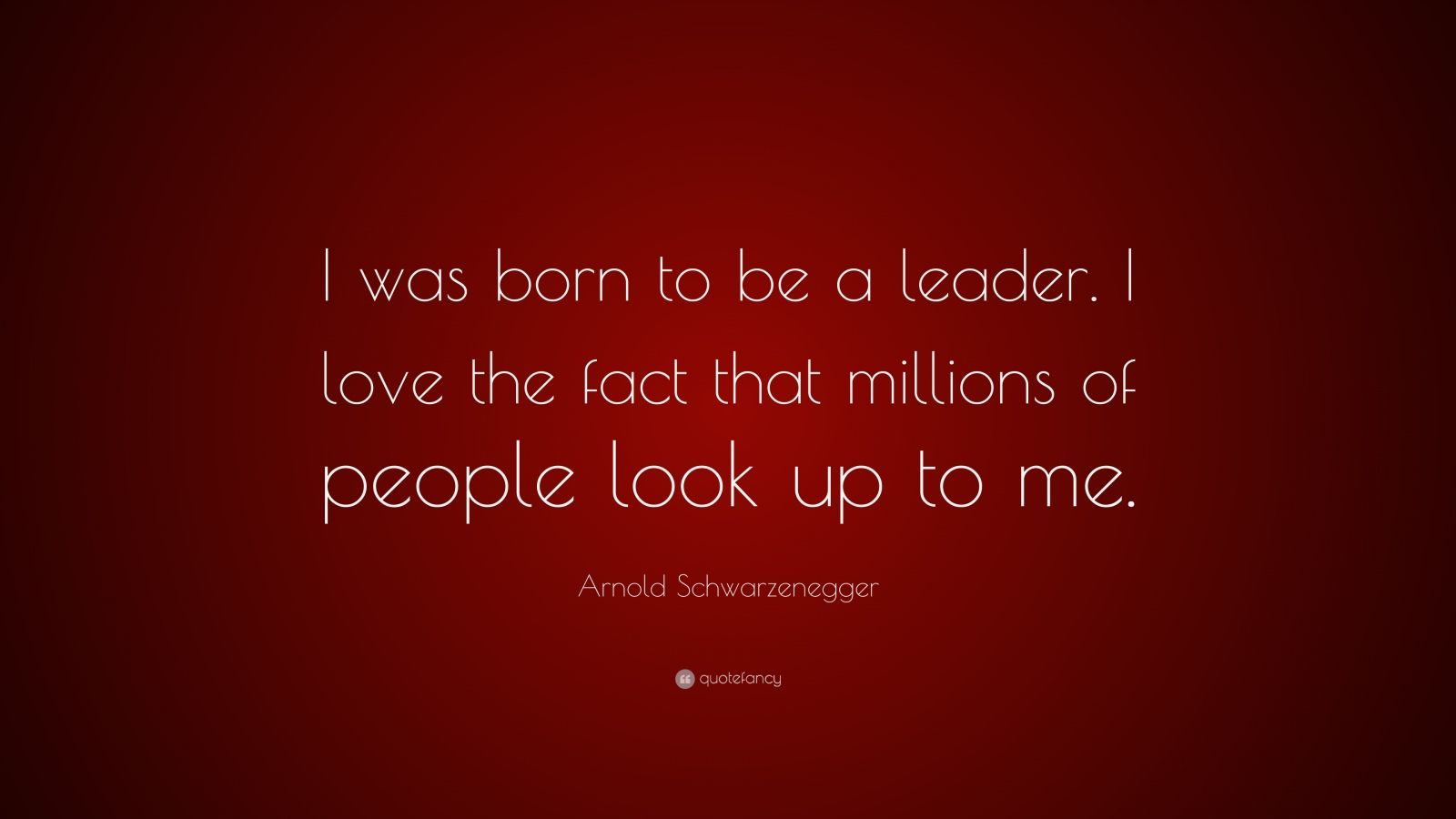 """Arnold Schwarzenegger Quote: """"I was born to be a leader. I love the fact that millions of people look up to me."""""""