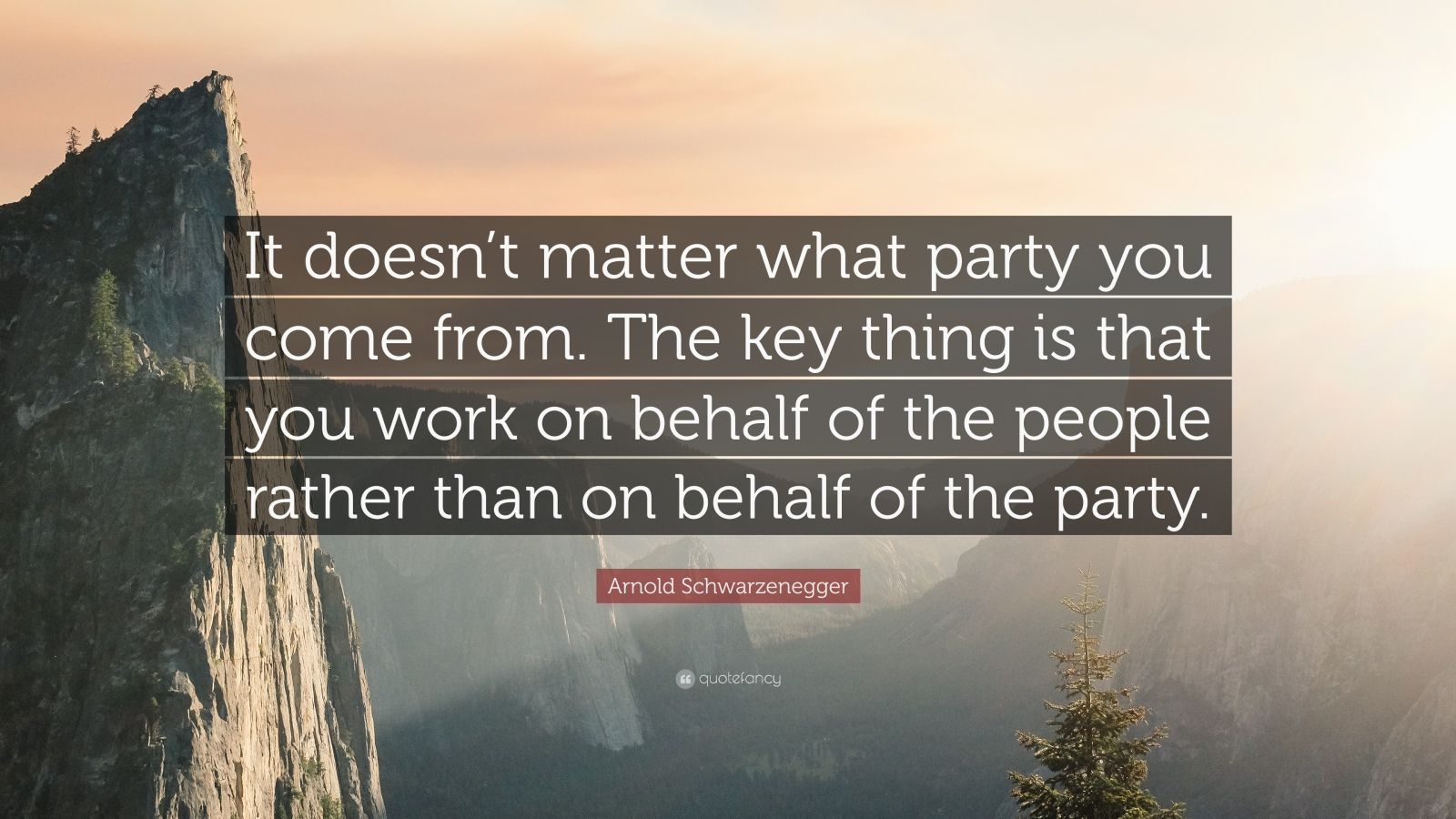"""Arnold Schwarzenegger Quote: """"It doesn't matter what party you come from. The key thing is that you work on behalf of the people rather than on behalf of the party."""""""
