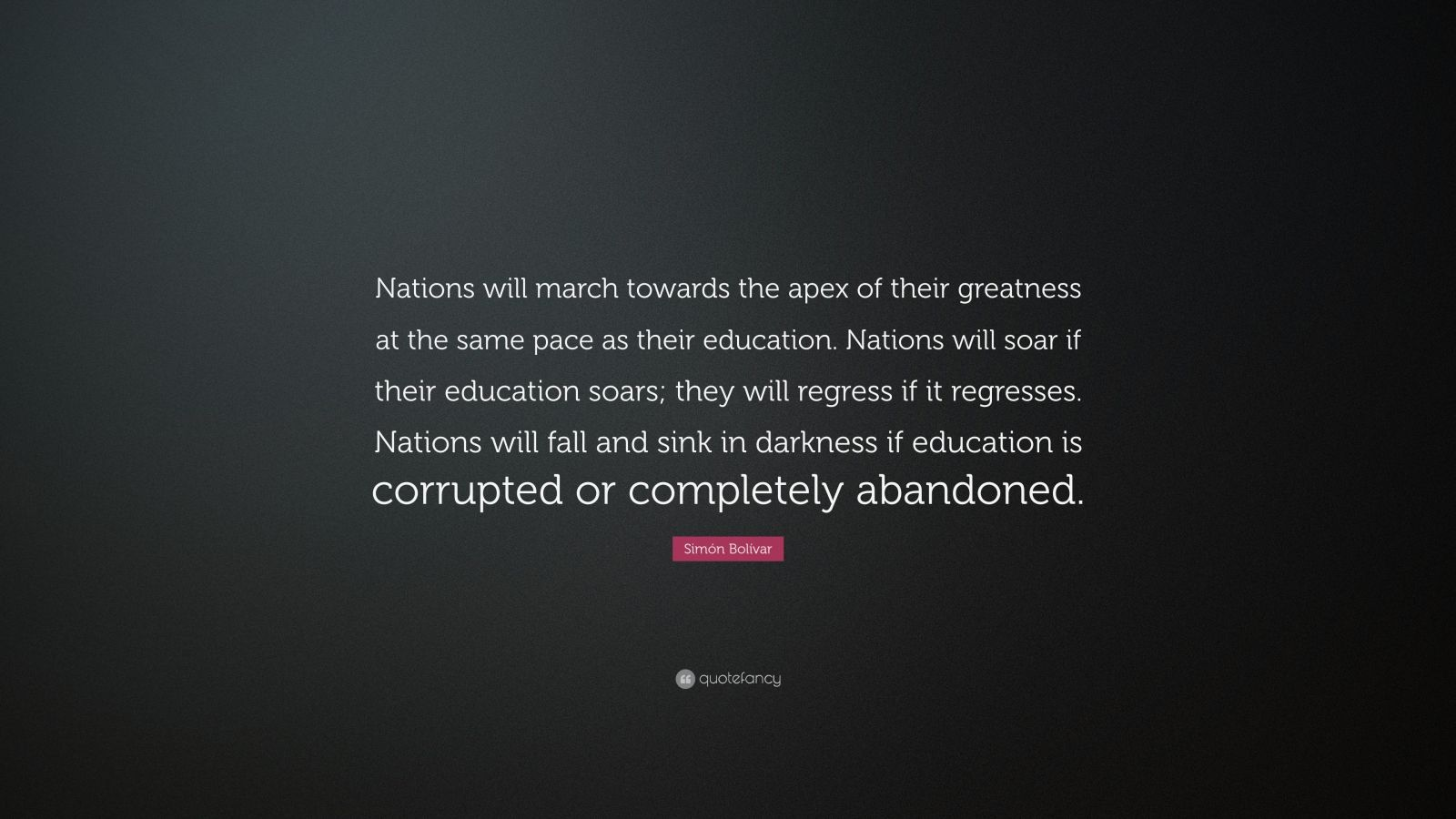 """Simón Bolívar Quote: """"Nations will march towards the apex of their greatness at the same pace as their education. Nations will soar if their education soars; they will regress if it regresses. Nations will fall and sink in darkness if education is corrupted or completely abandoned."""""""
