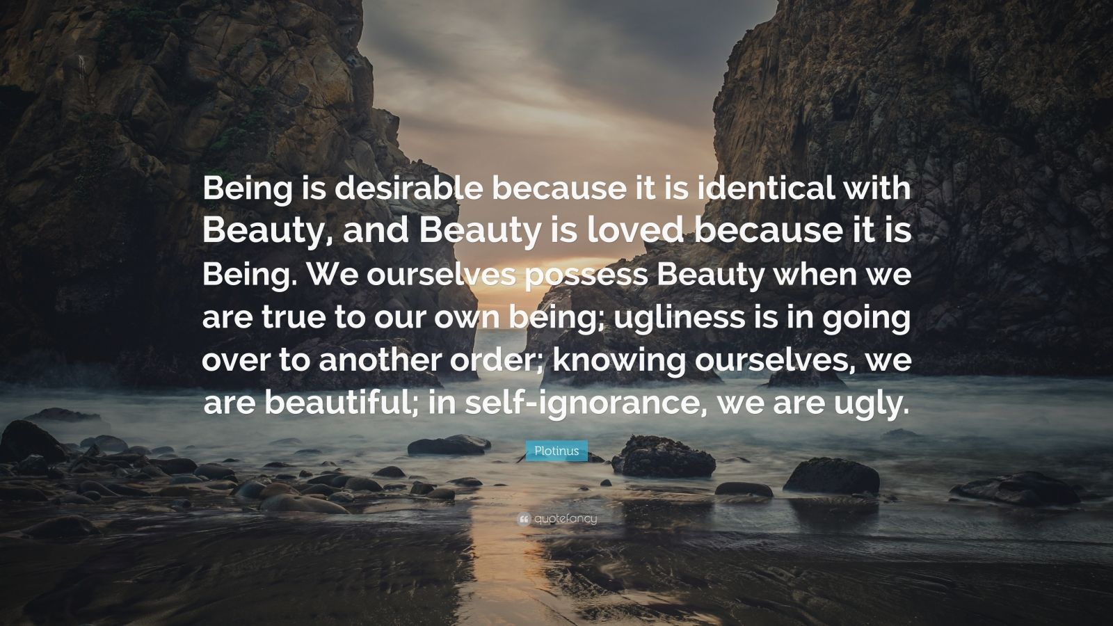 "Plotinus Quote: ""Being is desirable because it is identical with Beauty, and Beauty is loved because it is Being. We ourselves possess Beauty when we are true to our own being; ugliness is in going over to another order; knowing ourselves, we are beautiful; in self-ignorance, we are ugly."""