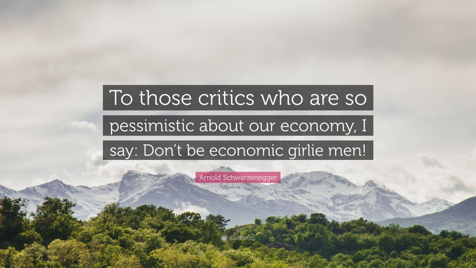"""Arnold Schwarzenegger Quote: """"To those critics who are so pessimistic about our economy, I say: Don't be economic girlie men!"""""""