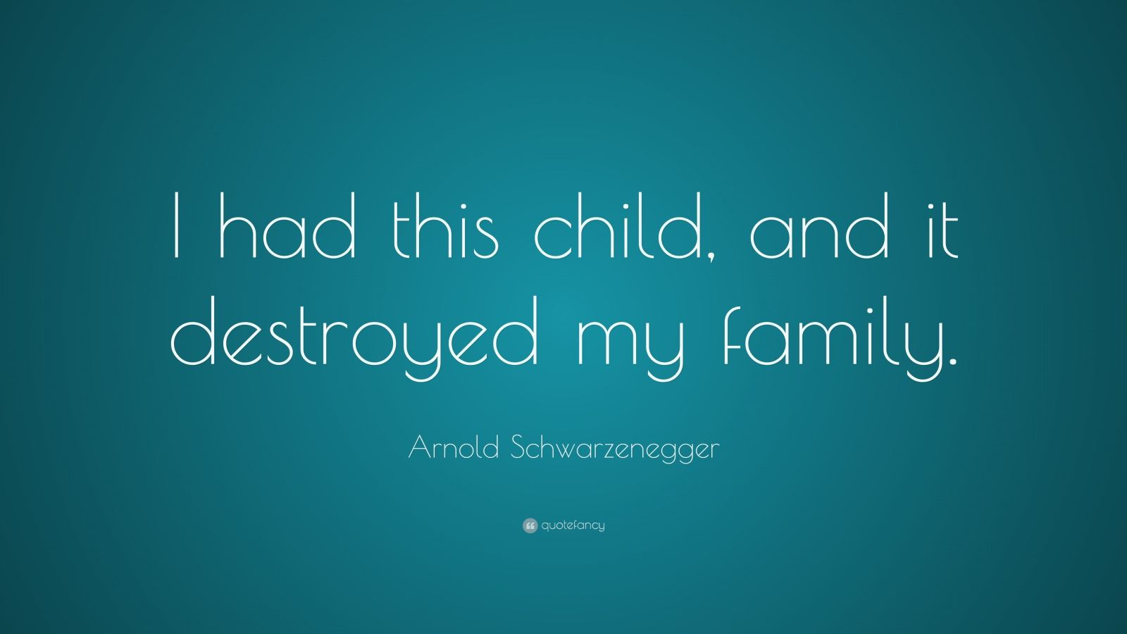 """Arnold Schwarzenegger Quote: """"I had this child, and it destroyed my family."""""""
