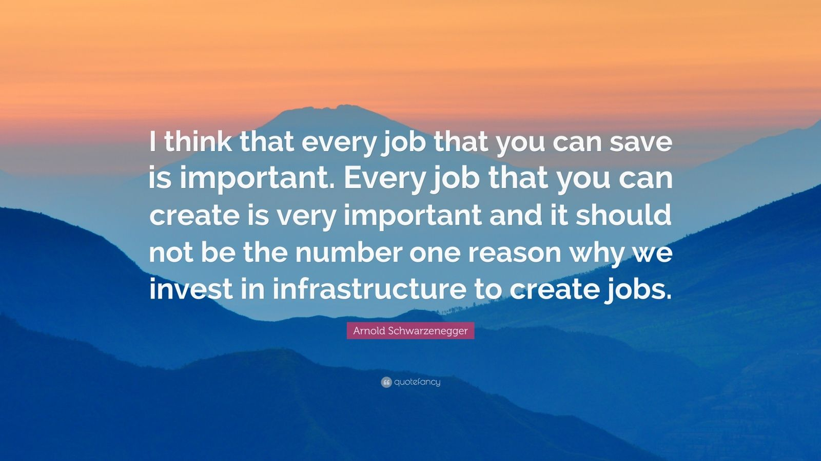 "Arnold Schwarzenegger Quote: ""I think that every job that you can save is important. Every job that you can create is very important and it should not be the number one reason why we invest in infrastructure to create jobs."""