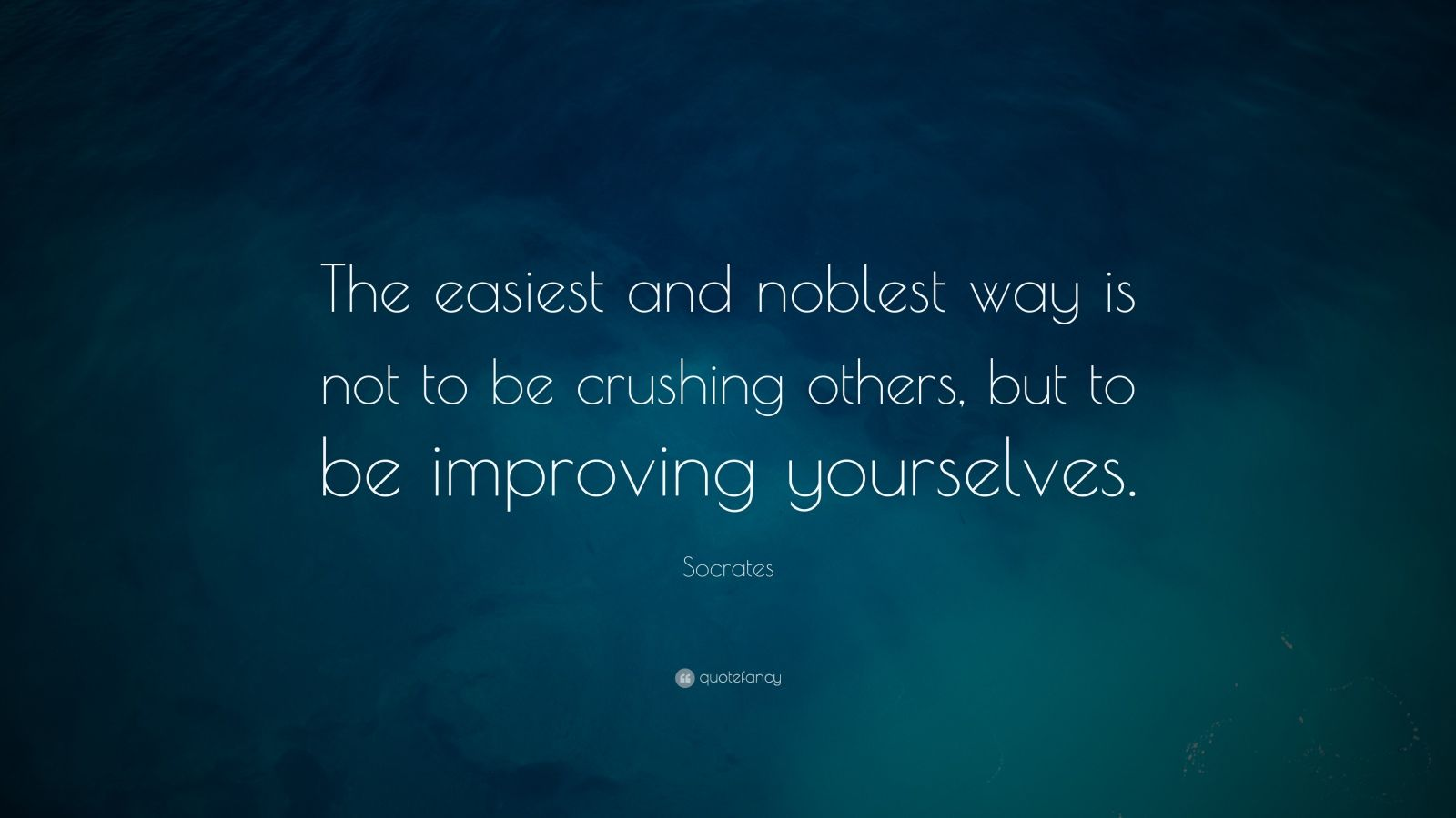 """Socrates Quote: """"The easiest and noblest way is not to be crushing others, but to be improving yourselves. """""""