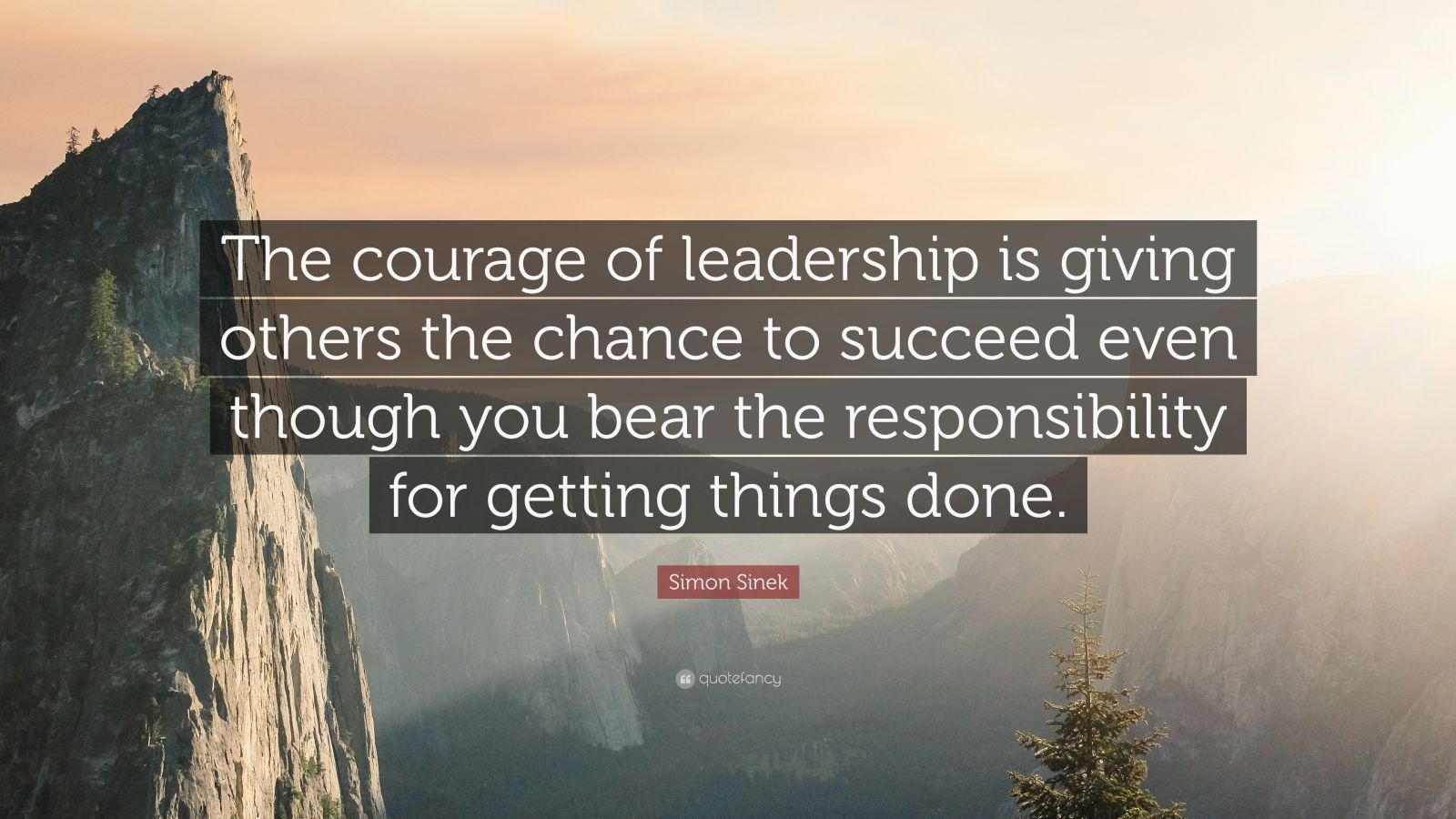 """Simon Sinek Quote: """"The courage of leadership is giving others the chance to succeed even though you bear the responsibility for getting things done."""""""