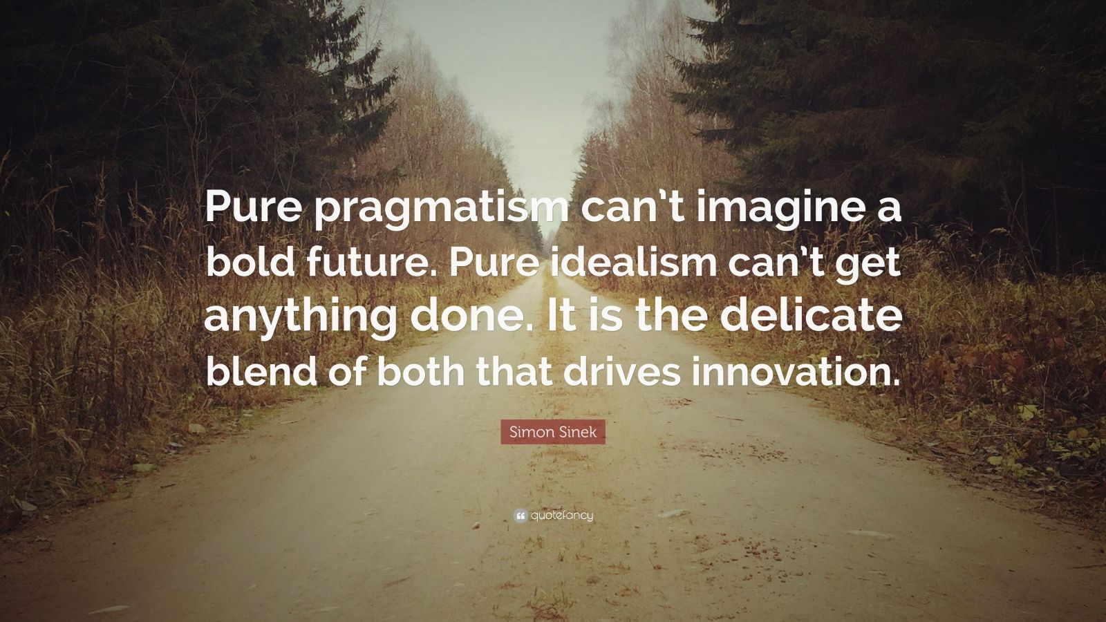 """Simon Sinek Quote: """"Pure pragmatism can't imagine a bold future. Pure idealism can't get anything done. It is the delicate blend of both that drives innovation."""""""