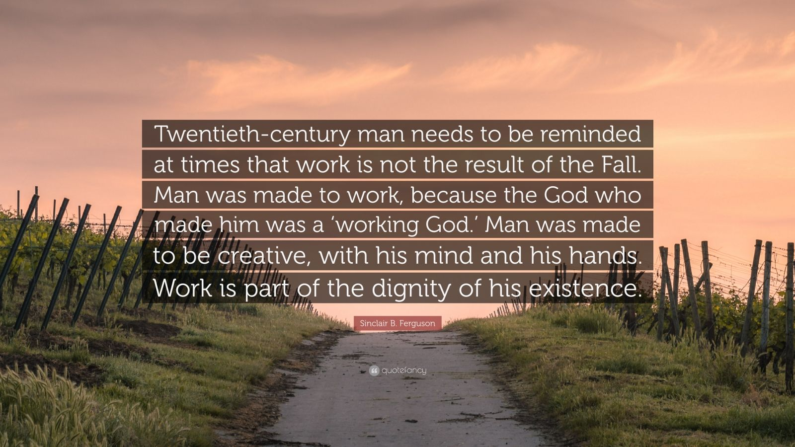"Sinclair B. Ferguson Quote: ""Twentieth-century man needs to be reminded at times that work is not the result of the Fall. Man was made to work, because the God who made him was a 'working God.' Man was made to be creative, with his mind and his hands. Work is part of the dignity of his existence."""