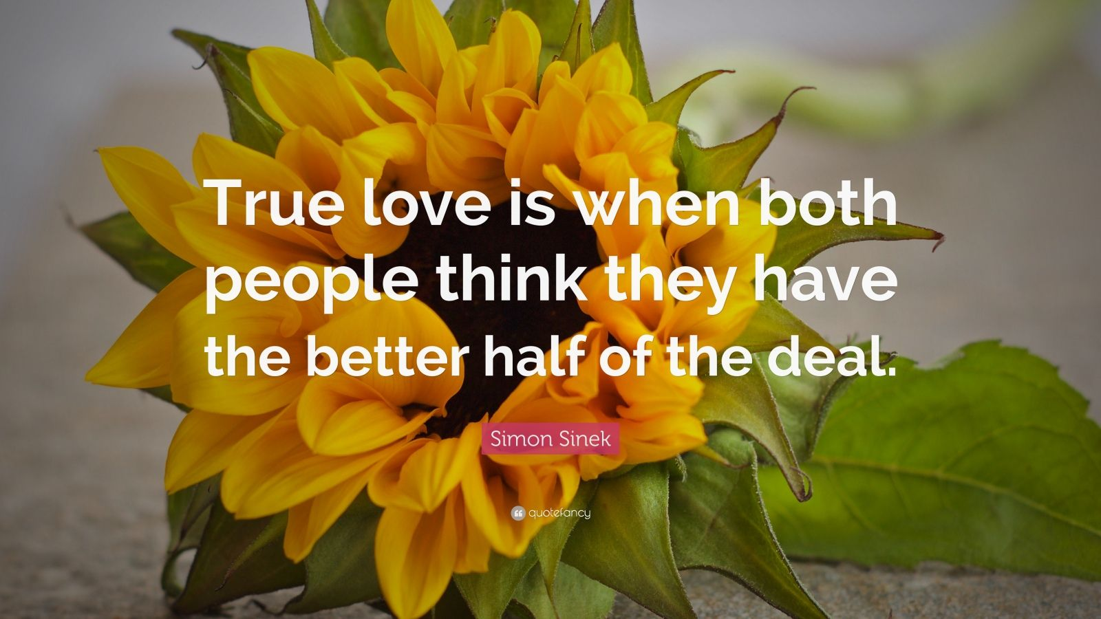 "Simon Sinek Quote: ""True love is when both people think they have the better half of the deal."""