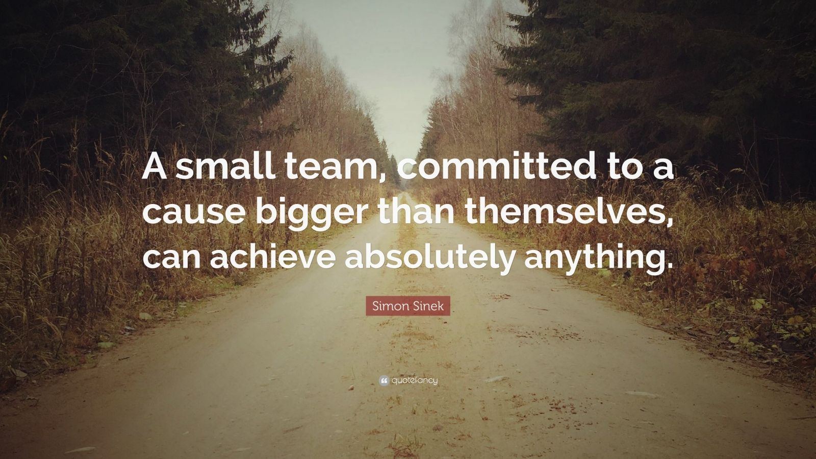 "Simon Sinek Quote: ""A small team, committed to a cause bigger than themselves, can achieve absolutely anything."""