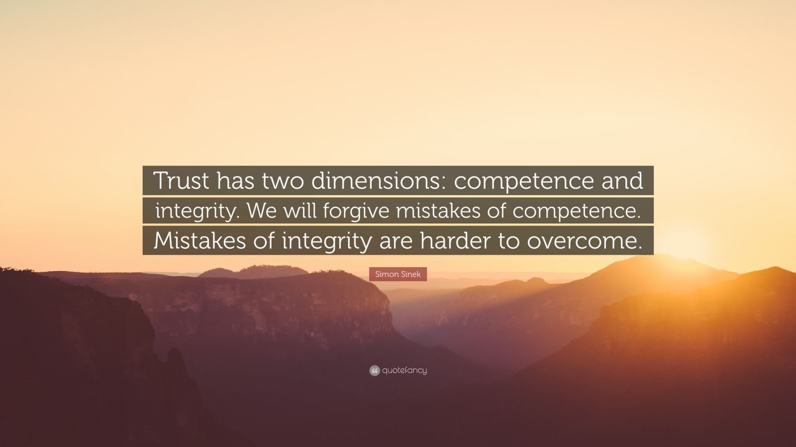 "Simon Sinek Quote: ""Trust has two dimensions: competence and integrity. We will forgive mistakes of competence. Mistakes of integrity are harder to overcome."""