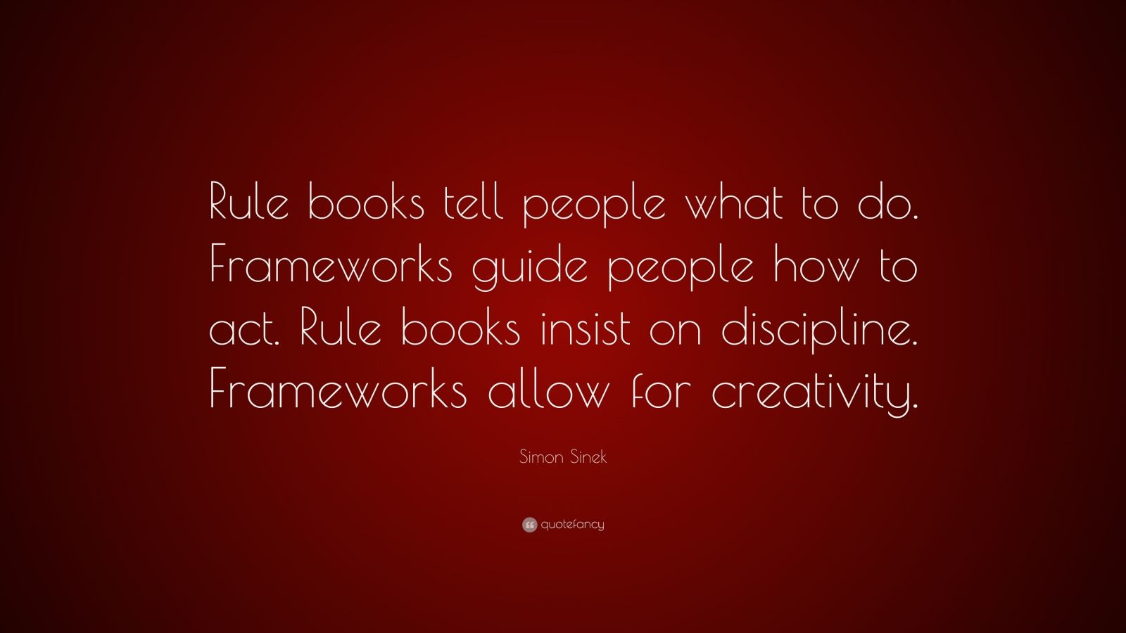 "Simon Sinek Quote: ""Rule books tell people what to do. Frameworks guide people how to act. Rule books insist on discipline. Frameworks allow for creativity."""