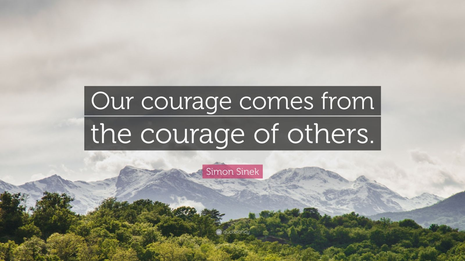 """Simon Sinek Quote: """"Our courage comes from the courage of others."""""""