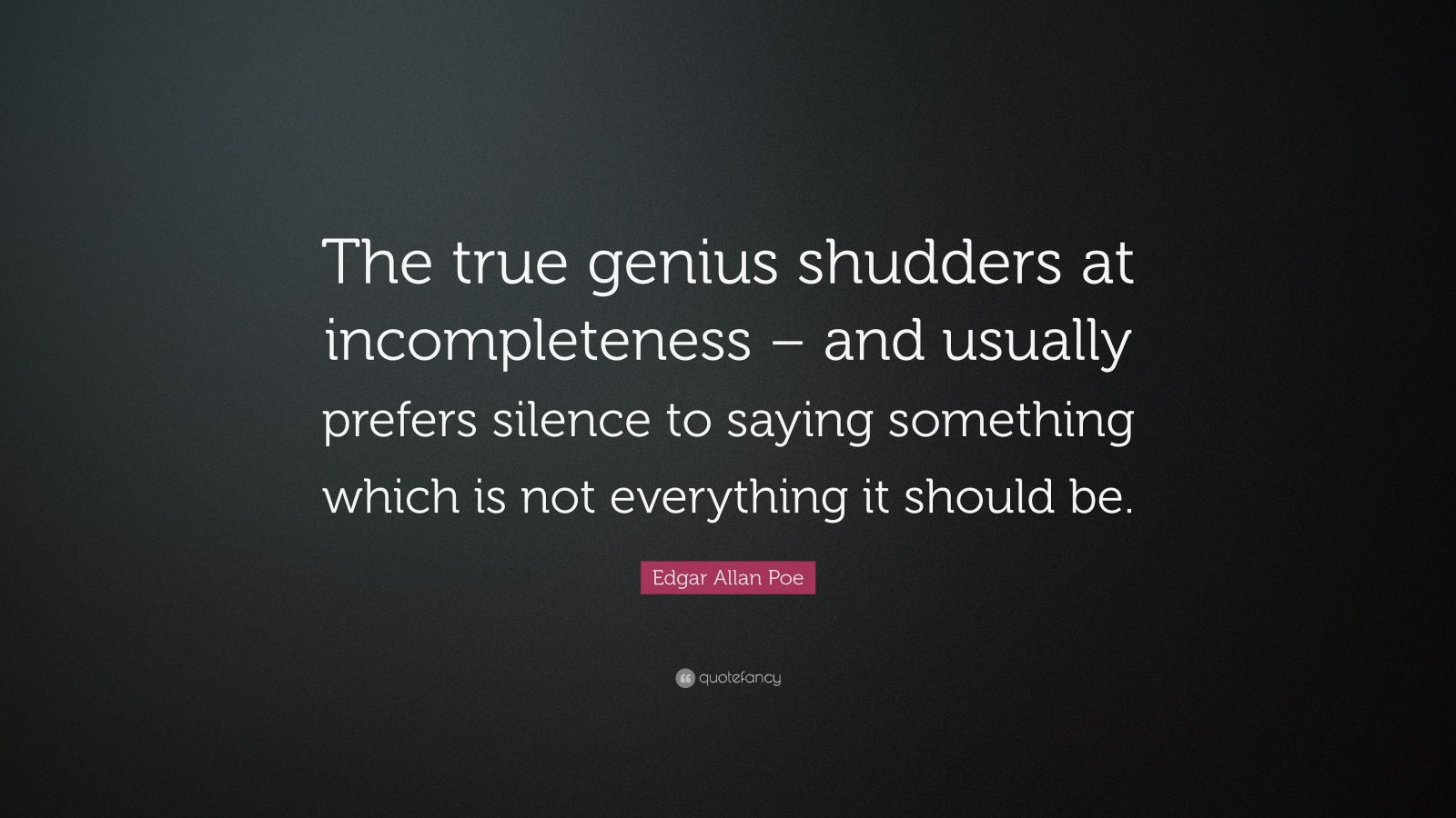 "Edgar Allan Poe Quote: ""The true genius shudders at incompleteness – and usually prefers silence to saying something which is not everything it should be."""