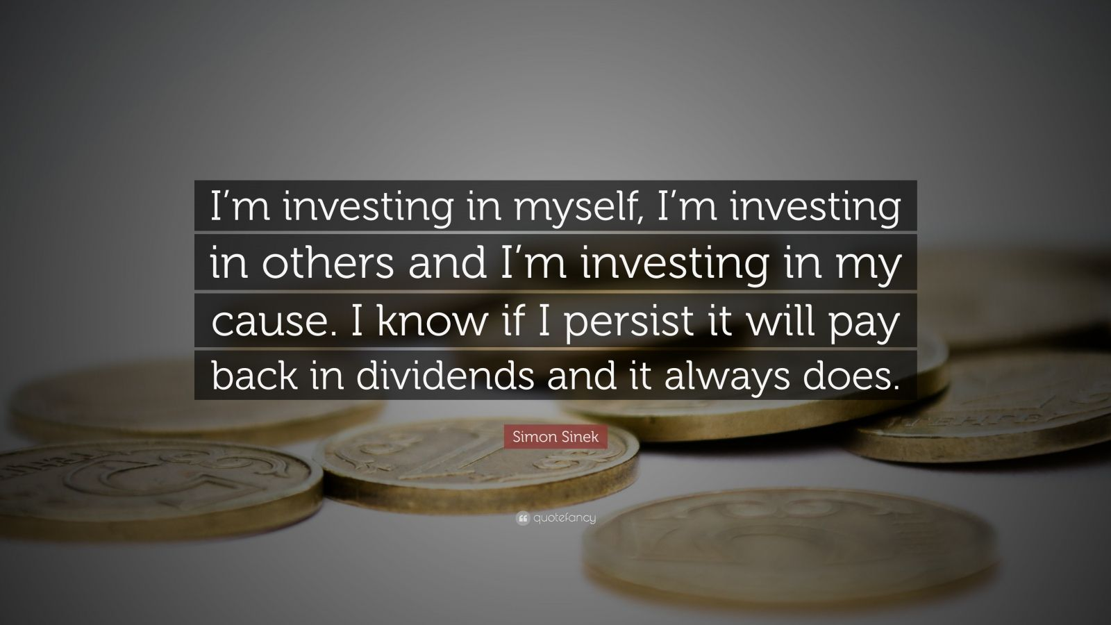 """Simon Sinek Quote: """"I'm investing in myself, I'm investing in others and I'm investing in my cause. I know if I persist it will pay back in dividends and it always does."""""""