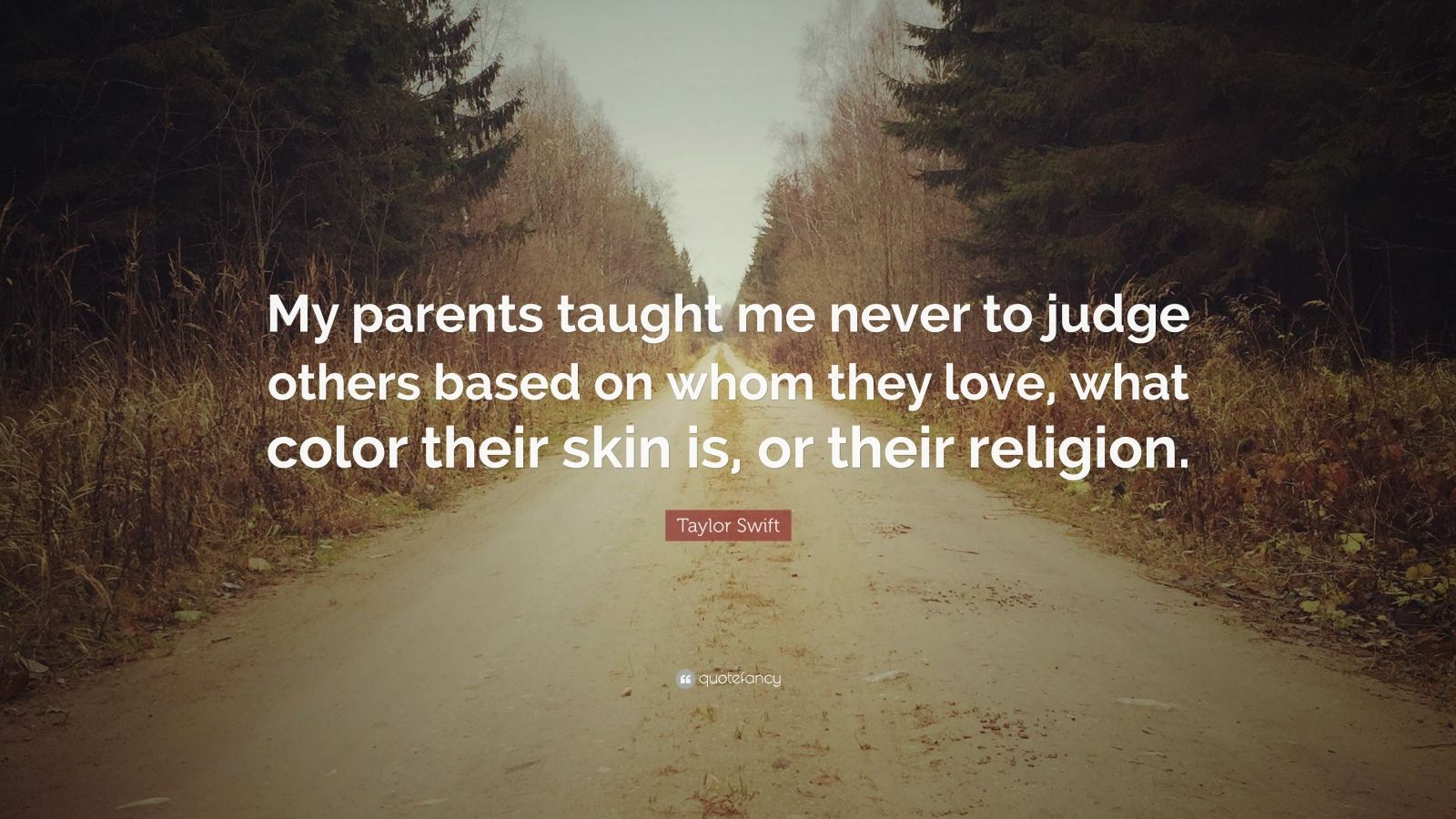 """Taylor Swift Quote: """"My parents taught me never to judge others based on whom they love, what color their skin is, or their religion."""""""