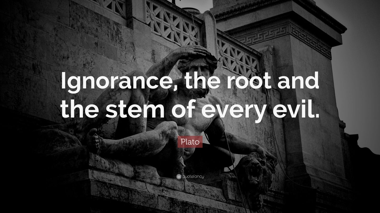 "Plato Quote: ""Ignorance, the root and the stem of every evil."""