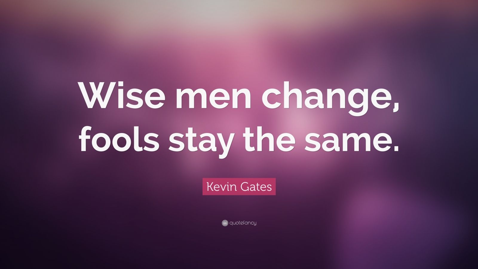 "Kevin Gates Quote: ""Wise men change, fools stay the same."""