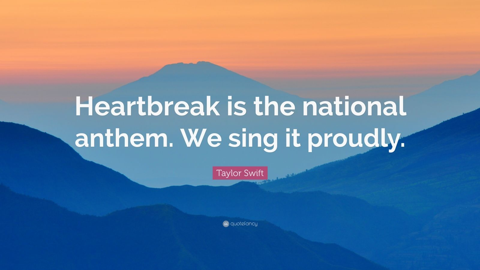 """Taylor Swift Quote: """"Heartbreak is the national anthem. We sing it proudly."""""""