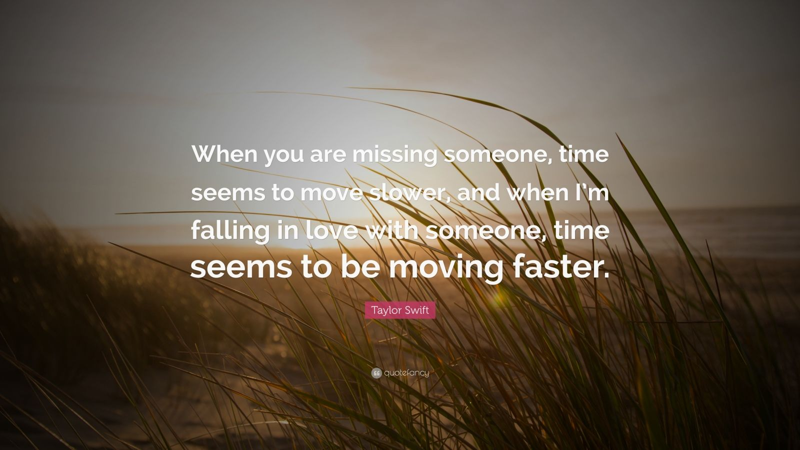 "Taylor Swift Quote: ""When you are missing someone, time seems to move slower, and when I'm falling in love with someone, time seems to be moving faster."""