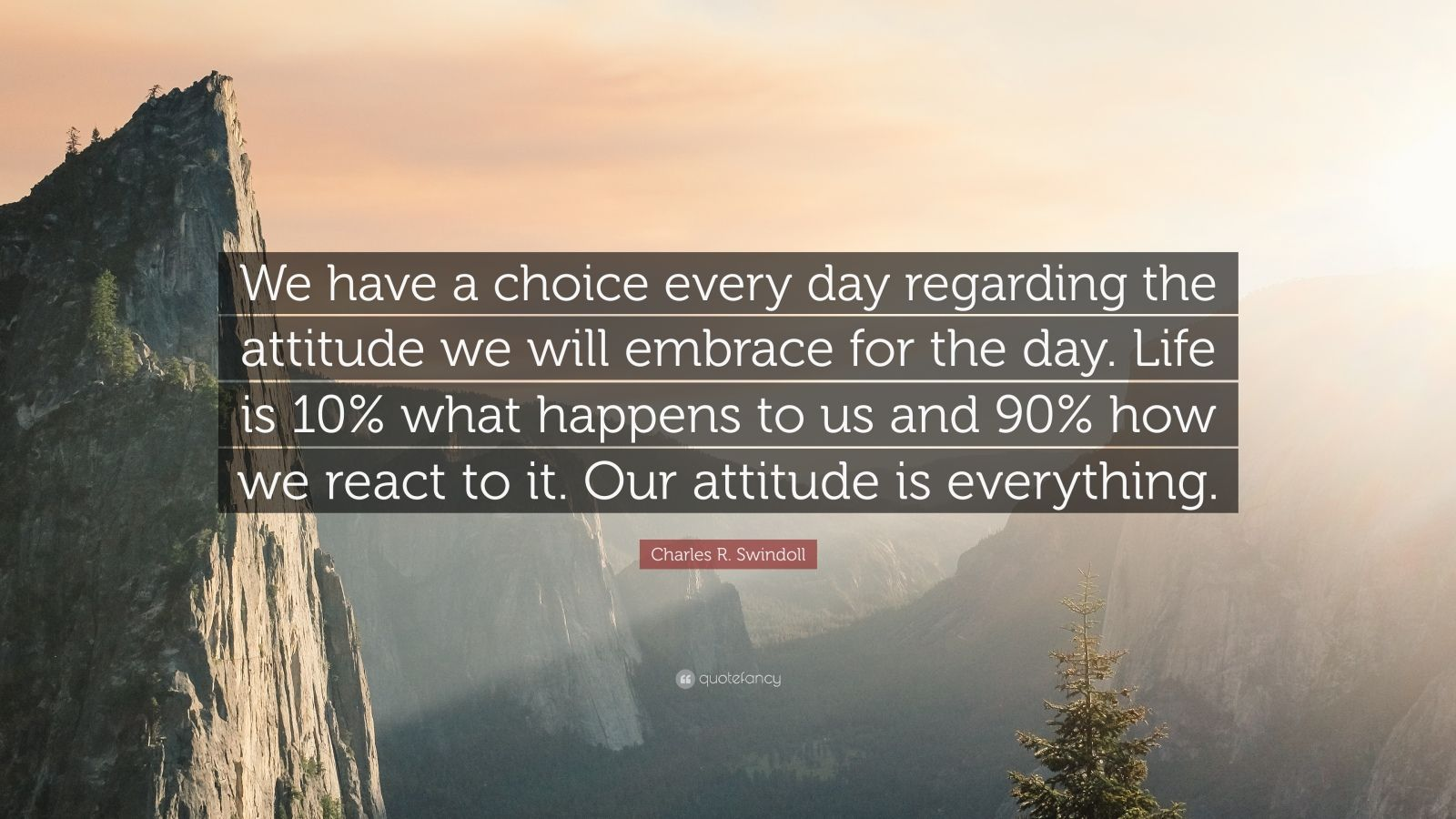 """Charles R. Swindoll Quote: """"We have a choice every day regarding the attitude we will embrace for the day. Life is 10% what happens to us and 90% how we react to it. Our attitude is everything."""""""