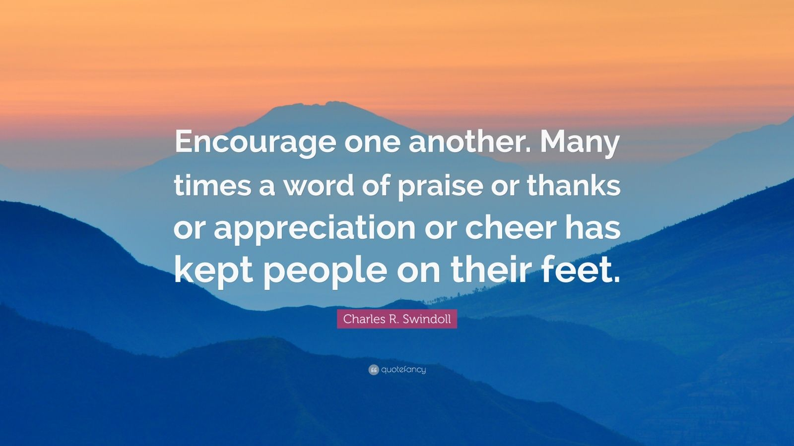 """Charles R. Swindoll Quote: """"Encourage one another. Many times a word of praise or thanks or appreciation or cheer has kept people on their feet."""""""